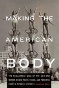 Making the American Body : The Remarkable Saga of the Men and Women Whose Feats, Feuds, and ...