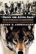 Catch 'em Alive Jack The Life And Adventures of an American Pioneer