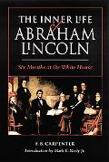 Inner Life of Abraham Lincoln Six Months at the White House