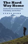 Hard Way Home : Alaska Stories of Adventure, Friendship, and the Hunt