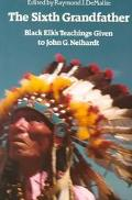 Sixth Grandfather Black Elk's Teachings Given to John G. Neihardt