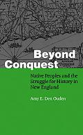Beyond Conquest Native Peoples And the Struggle for History in New England