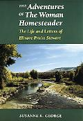 Adventures of the Woman Homesteader The Life and Letters of Elinore Pruitt Stewart
