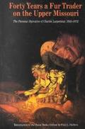 Forty Years a Fur Trader on the Upper Missouri The Personal Narrative of Charles Larpenteur,...