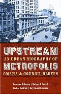 Upstream Metropolis An Urban Biography of Omaha and Council Bluffs