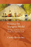 Making the Voyageur World Travelers And Traders in the North American Fur Trade