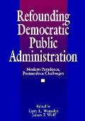 Refounding Democratic Public Administration Modern Paradoxes, Postmodern Challenges