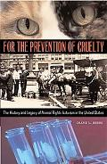 For the Prevention of Cruelty The History And Legacy of Animal Rights Activism in the United...