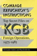 Comrade Kryuchkov's Instructions Top Secret Files on KGB Foreign Operations, 1975-1985