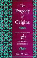 Tragedy of Origins Pierre Corneille and Historical Perspective