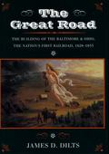 Great Road The Building of the Baltimore and Ohio, the Nation's First Railroad, 1828-1853