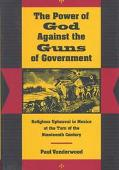 Power of God Against the Guns of Government Religious Upheaval in Mexico at the Turn of the ...