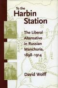 To the Harbin Station The Liberal Alternative in Russian Manchuria, 1898-1914