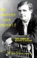 No Mentor but Myself Jack London on Writers and Writing