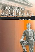 Courtiers of the Marble Palace The Rise And Influence of the Supreme Court Law Clerk
