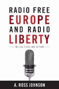 Radio Free Europe and Radio Liberty : The CIA Years and Beyond