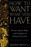 How to Want What You Have: Discovering the Magic and Grandeur of Everyday Existence