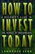 How to Invest Today: A Beginner's Guide to the World of Investments - Lawrence Lynn