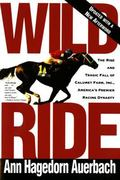 Wild Ride The Rise and Tragic Fall of Calumet Farm, Inc., America's Premier Racing Dynasty