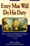Every Man Will Do His Duty: The Story of the Age of Nelson in Firsthand Accounts - Dean King...