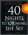 40 Nights to Knowing the Sky A Night-By-Night Skywatching Primer