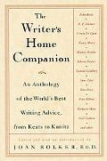 Writer's Home Companion An Anthology of the World's Best Writing Advice, from Keats to Kunitz