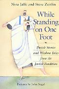 While Standing on One Foot Puzzle Stories and Wisdom Tales from the Jewish Tradition
