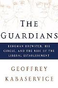 Guardians Kingman Brewster, His Circle, and the Rise of the Liberal Establishment
