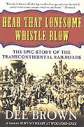 Hear That Lonesome Whistle Blow The Epic Story of the Transcontinental Railroads
