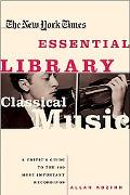 New York Times Essential Library, Classical Music A Critic's Guide to the 100 Most Important...