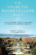 House the Rockefellers Built A Tale of Money, Taste, and Power in Twentieth-Century America