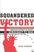 Squandered Victory: The American Occupation and Bungled Effort to Bring Democracy to Iraq