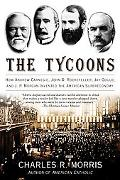 Tycoons How Andrew Carnegie, John D. Rockefeller, Jay Gould, And J. P. Morgan Invented the A...