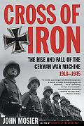 Cross of Iron The Rise and Fall of the German War Machine, 1918-1945