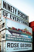 Ninety Percent of Everything : Inside Shipping, the Invisible Industry That Puts Clothes on ...