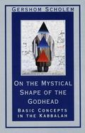 On the Mystical Shape of the Godhead Basic Concepts in the Kabbalah