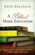 Biblical Home Education Building Your Homeschool on the Foundation of God's Word
