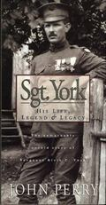 Sgt. York His Life, Legend & Legacy  The Remarkable Untold Story of Sergeant Alvin C. York