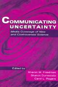 Communicatng Uncertainty Media Coverage of New and Controversial Science