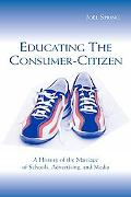 Educating the Consumer Citizen A History of the Marriage of Schools, Advertising, and Media