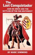 Last Conquistador Juan De Onate and the Settling of the Far Southwest