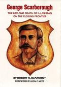 George Scarborough The Life and Death of a Lawman on the Closing Frontier