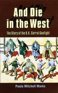 And Die in the West The Story of the O.K. Corral Gunfight