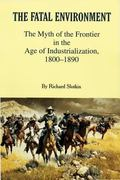 Fatal Environment The Myth of the Frontier in the Age of Industrialization 1800-1890