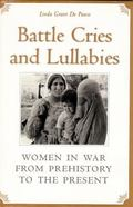 Battle Cries and Lullabies Women in War from Prehistory to the Present