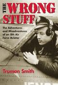 Wrong Stuff The Adventure and Misadventures of an 8th Air Force Aviator