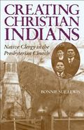Creating Christian Indians Native Clergy in the Presbyterian Church