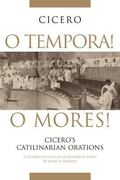 O Tempora! O Mores! Cicero's Catilinarian Orations With Historical Essays
