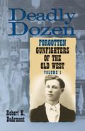 Deadly Dozen: Twelve Forgotten Gunfighters of the Old West, Vol. 1