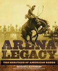 Arena Legacy : The Heritage of American Rodeo